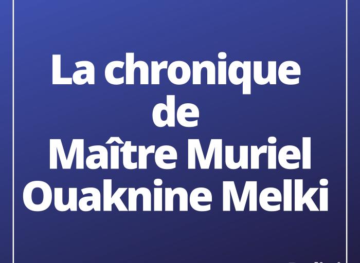 La chronique de maître Muriel Ouaknine Melki, présidente de l'OJE.