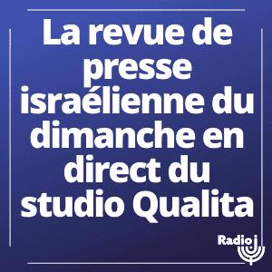 La Revue de la Presse Israélienne en direct du Studio Qualita