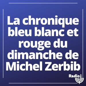 La chronique bleu blanc ET rouge du dimanche de Michel Zerbib