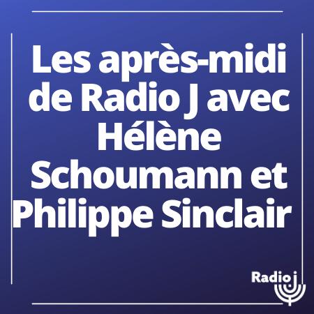 Les après-midi de Radio J avec Hélène Schoumann et Philippe Sinclair